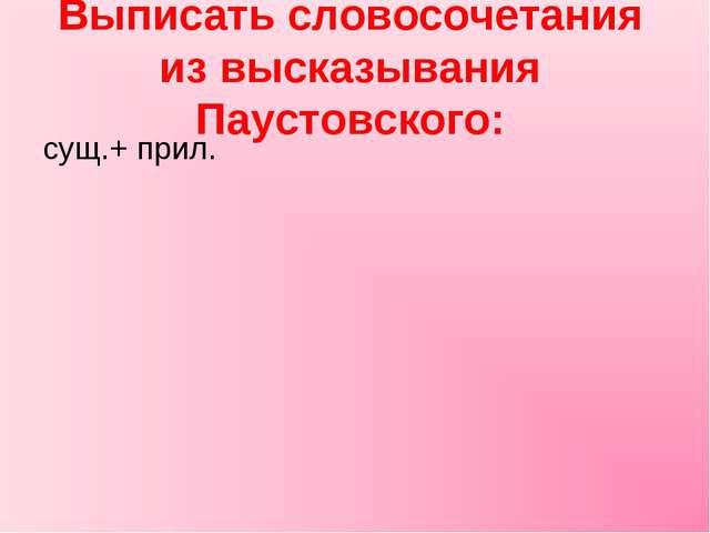 Выписать словосочетания из высказывания Паустовского: сущ.+ прил.