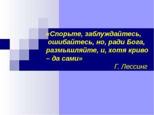 «Спорьте, заблуждайтесь, ошибайтесь, но, ради Бога, размышляйте, и, хотя крив