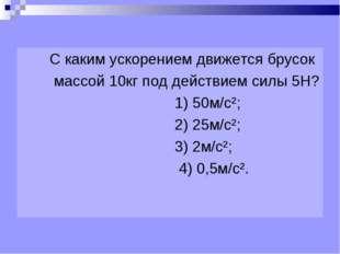 С каким ускорением движется брусок массой 10кг под действием силы 5Н? 1) 50м