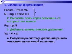 1. Скалярная форма записи Fcosα – Fтр = ma N – mg + Fsinα = 0 2. Выразить си