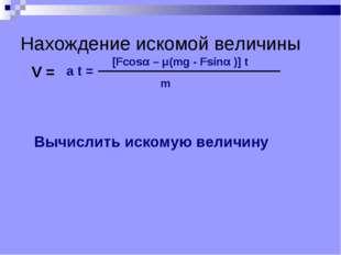 Нахождение искомой величины V = m [Fcosα – μ(mg - Fsinα )] t a t = Вычислить