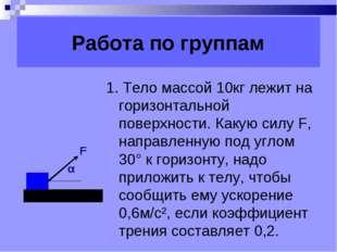 Работа по группам 1. Тело массой 10кг лежит на горизонтальной поверхности. К