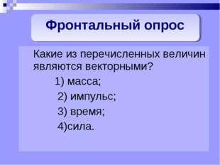 Какие из перечисленных величин являются векторными? 1) масса; 2) импульс; 3)