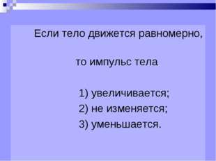 Если тело движется равномерно, то импульс тела 1) увеличивается; 2) не измен