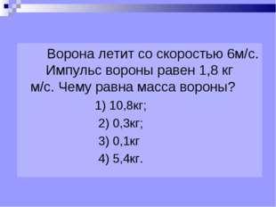 Ворона летит со скоростью 6м/с. Импульс вороны равен 1,8 кг м/с. Чему равна