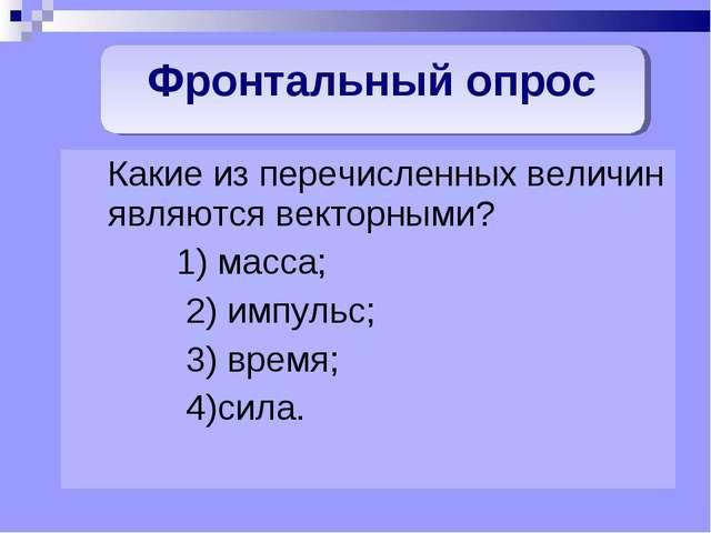 Какие из перечисленных величин являются векторными? 1) масса; 2) импульс; 3)...