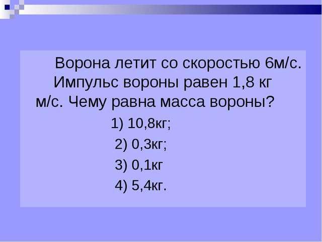 Ворона летит со скоростью 6м/с. Импульс вороны равен 1,8 кг м/с. Чему равна...