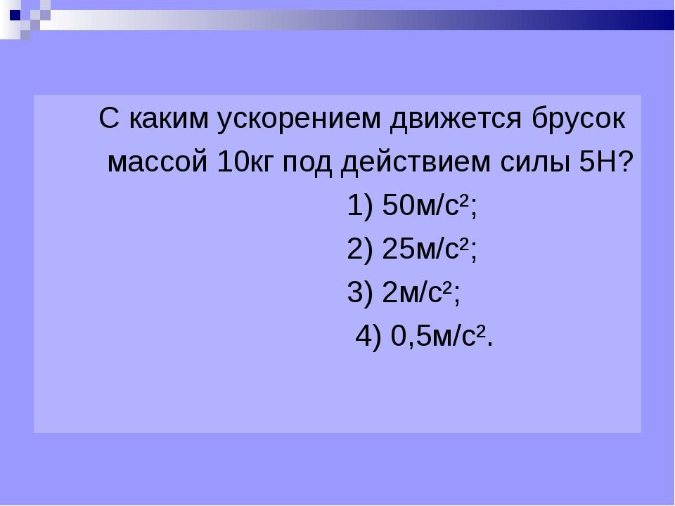С каким ускорением движется брусок массой 10кг под действием силы 5Н? 1) 50м...