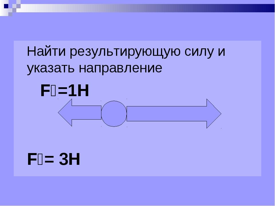 Найти результирующую силу и указать направление F₁=1Н F₂= 3Н