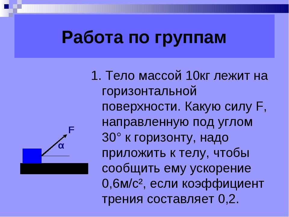 Работа по группам 1. Тело массой 10кг лежит на горизонтальной поверхности. К...