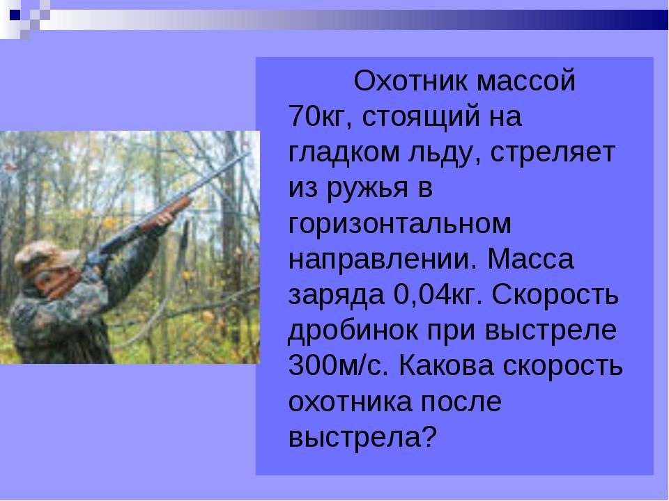 Охотник массой 70кг, стоящий на гладком льду, стреляет из ружья в горизонтал...