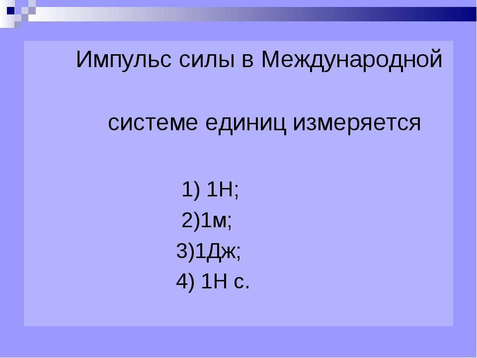 Импульс силы в Международной системе единиц измеряется 1) 1Н; 2)1м; 3)1Дж; 4...