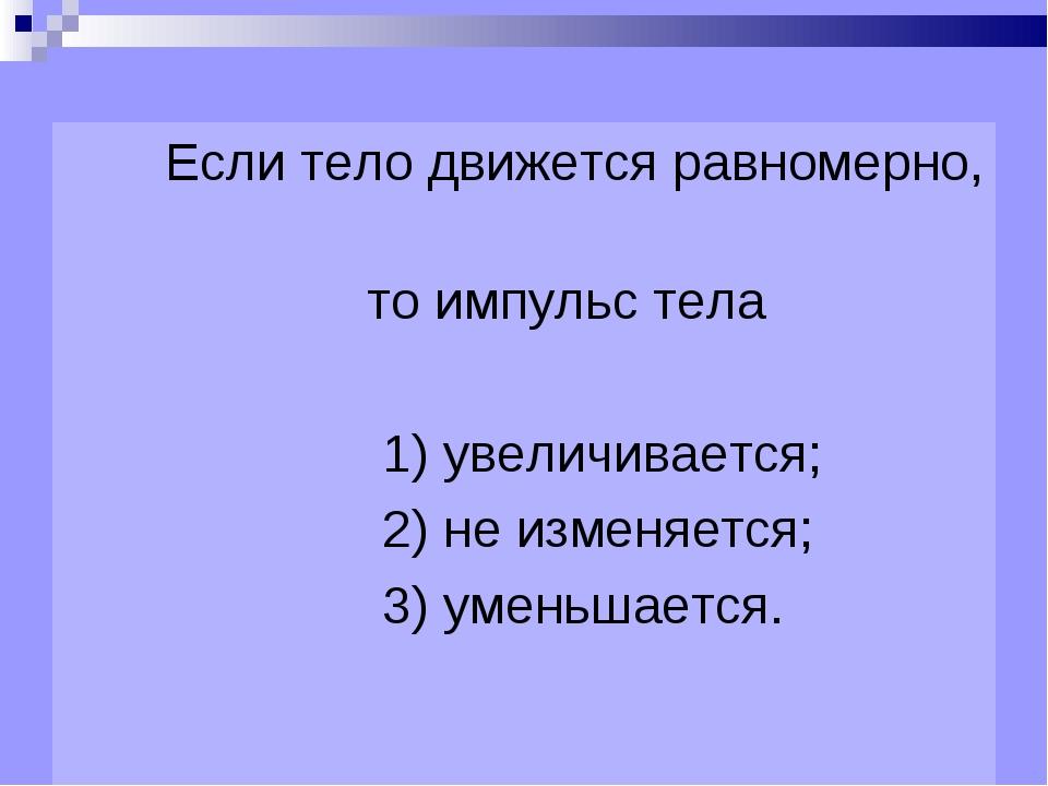 Если тело движется равномерно, то импульс тела 1) увеличивается; 2) не измен...