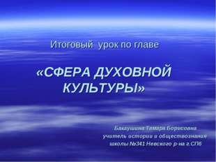 Итоговый урок по главе «СФЕРА ДУХОВНОЙ КУЛЬТУРЫ» Бакаушина Тамара Борисовна у