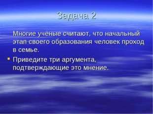 Задача 2 Многие учёные считают, что начальный этап своего образования челове