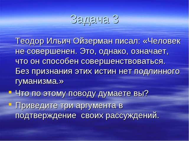 Задача 3 Теодор Ильич Ойзерман писал: «Человек не совершенен. Это, однако, о...