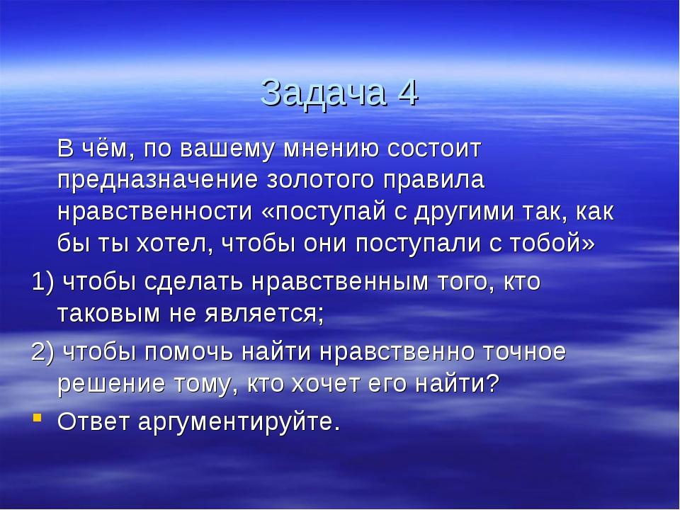 Задача 4 В чём, по вашему мнению состоит предназначение золотого правила нр...