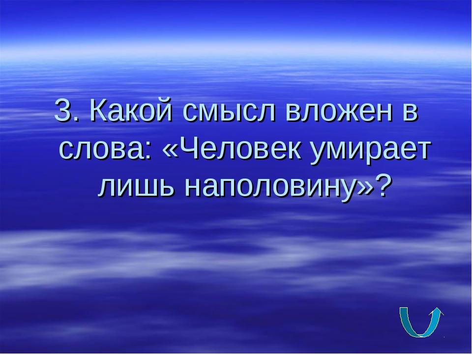 3. Какой смысл вложен в слова: «Человек умирает лишь наполовину»?