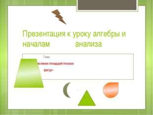 Презентация к уроку алгебры и началам анализа  Тема :  «Вычисление площа