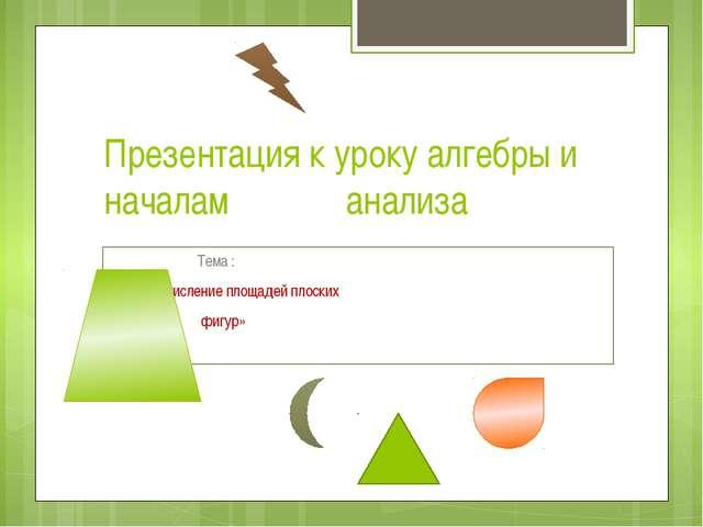 Презентация к уроку алгебры и началам анализа  Тема :  «Вычисление площа...