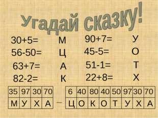 30+5= М М 35 У Х А Ц О К О Т У Х А 56-50= Ц 63+7= А 82-2= К 90+7= У 45-5