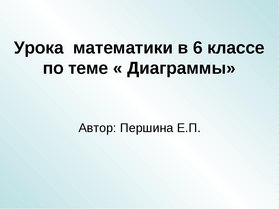 Урока математики в 6 классе по теме « Диаграммы» Автор: Першина Е.П.