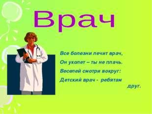 Все болезни лечит врач, Он уколет – ты не плачь. Веселей смотри вокруг: Детс