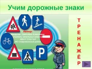 Учим дорожные знаки Т Р Е Н А Ж Ё Р Автор: Макарова Светлана Алексеевна учит