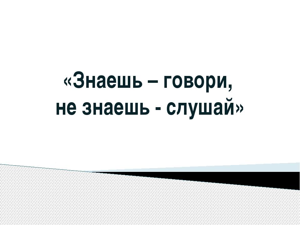 «Знаешь – говори, не знаешь - слушай»
