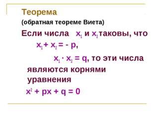 Теорема (обратная теореме Виета) Если числа х1 и х2 таковы, что x1 + x2 = - p