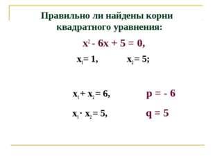 Правильно ли найдены корни квадратного уравнения: х2 - 6х + 5 = 0, х1= 1, х2