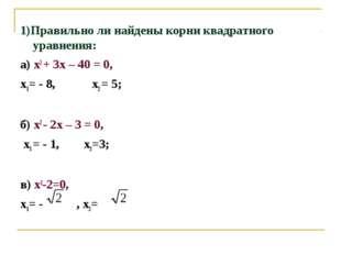 1)Правильно ли найдены корни квадратного уравнения: а) х2 + 3х – 40 = 0, х1=
