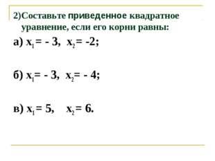 2)Составьте приведенное квадратное уравнение, если его корни равны: а) х1 = -