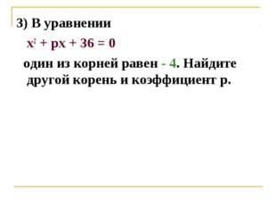 3) В уравнении х2 + pх + 36 = 0 один из корней равен - 4. Найдите другой коре
