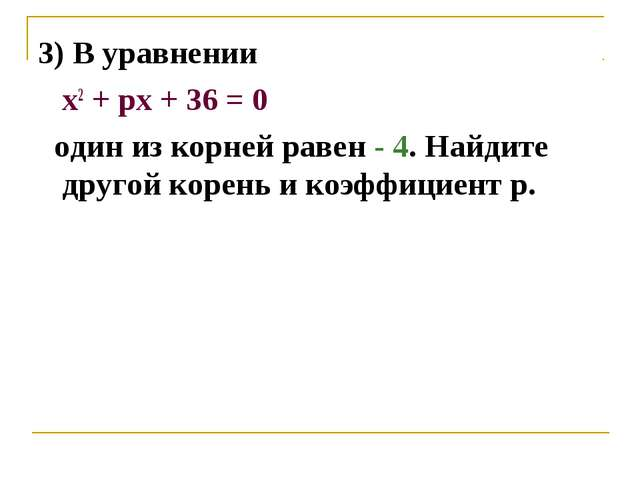 3) В уравнении х2 + pх + 36 = 0 один из корней равен - 4. Найдите другой коре...