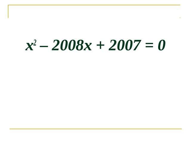 х2 – 2008х + 2007 = 0