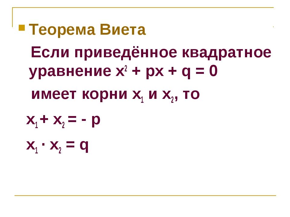 Теорема Виета Если приведённое квадратное уравнение x2 + px + q = 0 имеет кор...