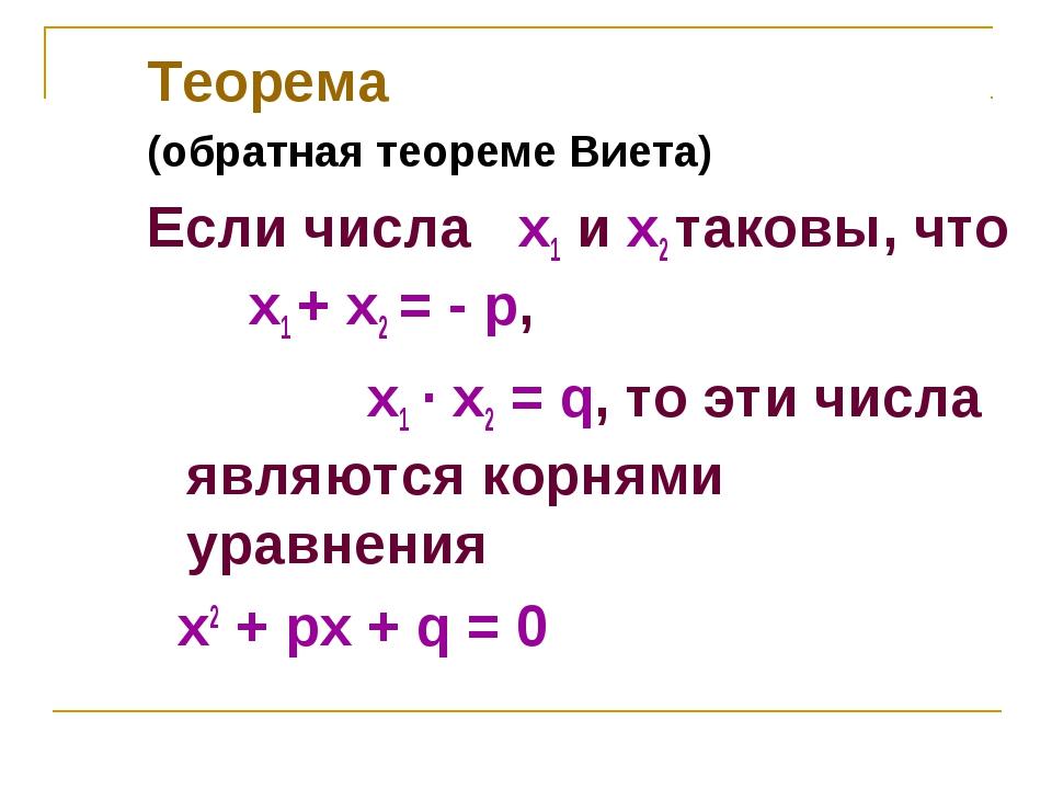 Теорема (обратная теореме Виета) Если числа х1 и х2 таковы, что x1 + x2 = - p...