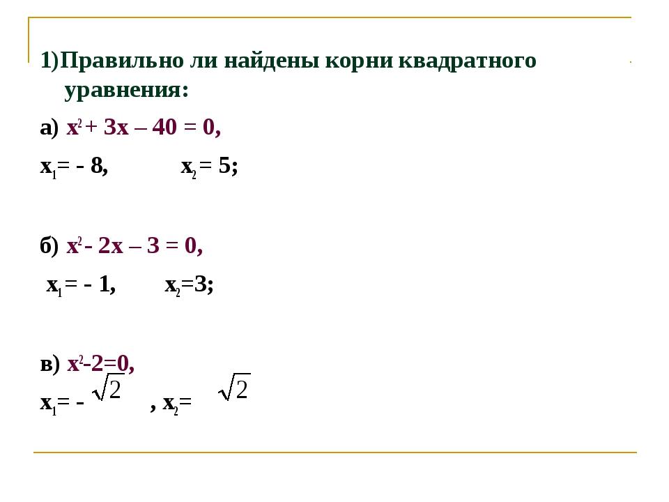 1)Правильно ли найдены корни квадратного уравнения: а) х2 + 3х – 40 = 0, х1=...