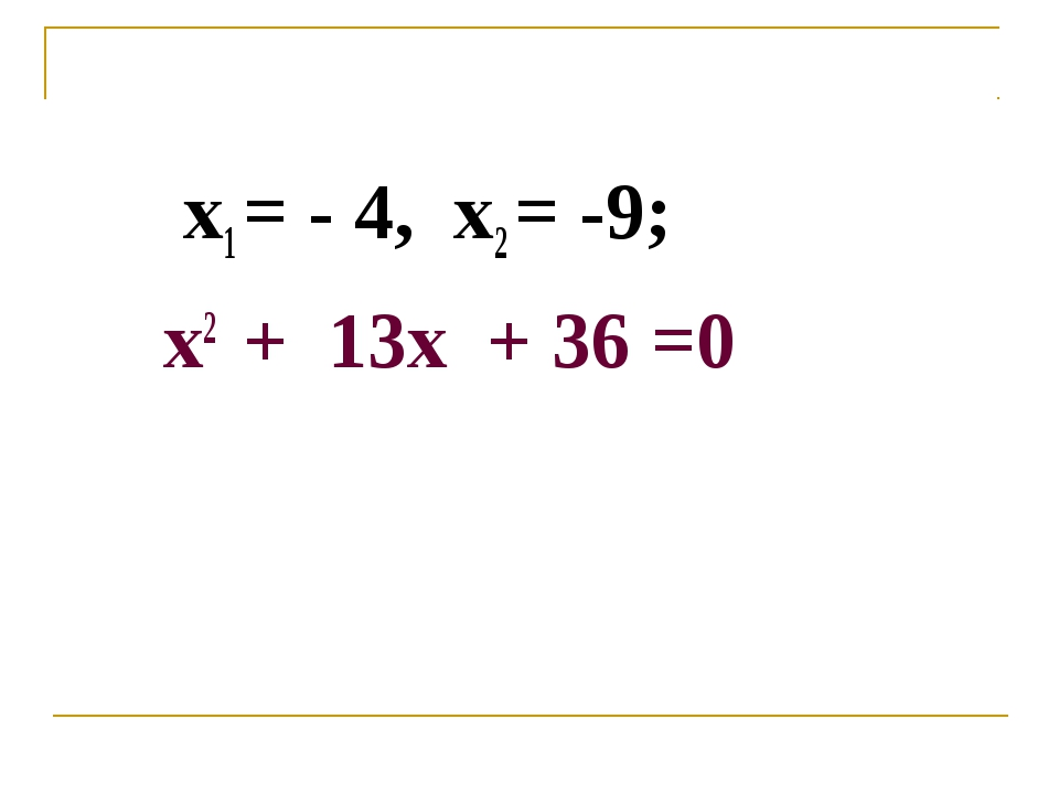 х1 = - 4, х2 = -9; х2 + 13х + 36 =0