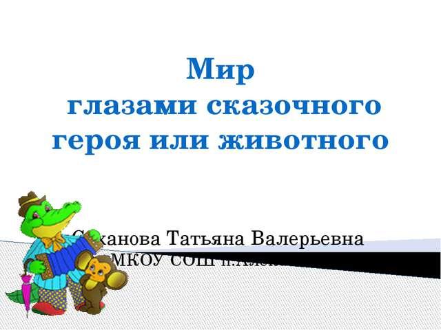 Мир глазами сказочного героя или животного Суханова Татьяна Валерьевна МКОУ С...