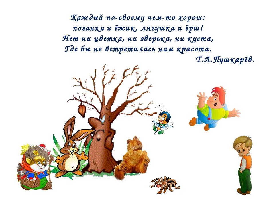 Каждый по-своему чем-то хорош: поганка и ёжик, лягушка и ёрш! Нет ни цветка,...