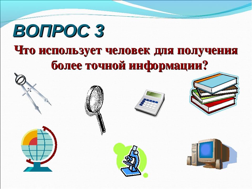 ВОПРОС 3 Что использует человек для получения более точной информации?