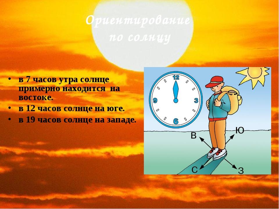 Ориентирование по солнцу в 7 часов утра солнце примерно находится на востоке....