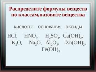 Распределите формулы веществ по классам,назовите вещества кислоты основания о