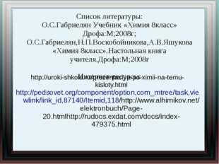 Список литературы: О.С.Габриелян Учебник «Химия 8класс» Дрофа:М;2008г; О.С.Га