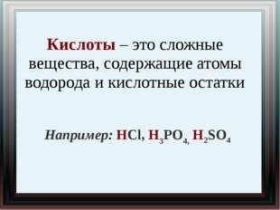 Кислоты – это сложные вещества, содержащие атомы водорода и кислотные остатки