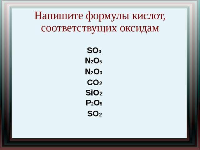 Напишите формулы кислот, соответствущих оксидам SO3 N2O5 N2O3 CO2 SiO2 P2O5 SO2