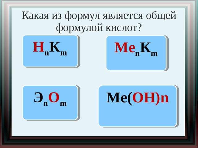 Какая из формул является общей формулой кислот? НnКm МеnКm ЭnОm Ме(ОН)n