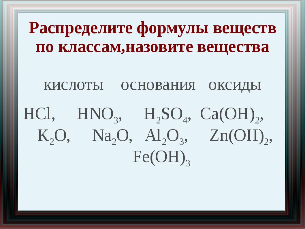 Распределите формулы веществ по классам,назовите вещества кислоты основания о...